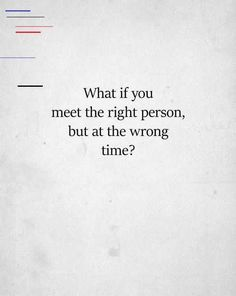 what if you meet the right person but at the wrong time? Sorry Quotes, Sad Quotes, Famous Quotes, Happy Quotes, Life Quotes, Inspirational Quotes, Meditation Quotes, Yoga Quotes, Entertainment Weekly