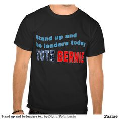 Stand up and be leaders today - Vote Bernie T-shirt