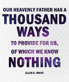 Our Heavenly Father has a thousand ways to provide for us, of which we know nothing. - Ellen G. White