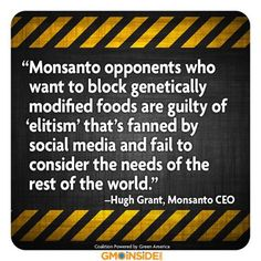 Messing with nature, bringing collapse of bees colony, causing irreversible damage to eco system, driving hardworking farmers out of business, controlling food supply with patent. That is you, Mr. Huge Grant, way of fulfilling the needs of the world ? Well done, no wonder they are calling you a soulless, lying, greedy roach.