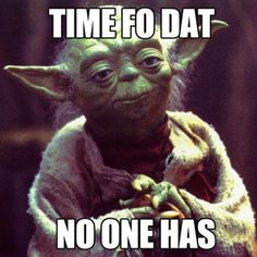 Yoda doesn't have time.