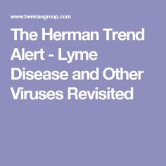 The Herman Trend Alert - Lyme Disease and Other Viruses Revisited