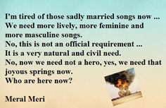 I'm tired of those sadly married songs now ... We need more lively, more feminine and more masculine songs. No, this is not an official requirement ... It is a very natural and civil need. No, now we need not a hero, yes, we need that joyous springs now. Who are here now?  Meral Meri World Literature, I'm Tired, Here And Now, We Need, Civilization, Language, Feminine, Hero, Songs