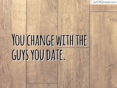 You change with the guys you date. #quotes #love #sayings #inspirational #motivational #words #quoteoftheday #positive