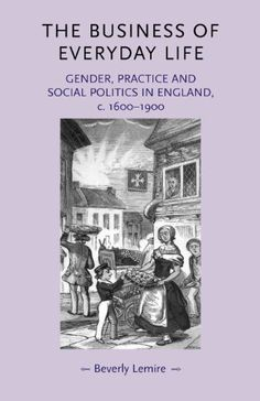 The Business of Everyday Life: Gender, Practice and Social Politics in England, c.1600-1900 (Gender in History) by Beverly Lemire. $30.95. Series - Gender in History. Publisher: Manchester University Press; Reprint edition (March 27, 2012)
