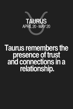Taurus remembers the presence of trust and connections in a relationship. Taurus | Taurus Quotes | Taurus Zodiac Signs