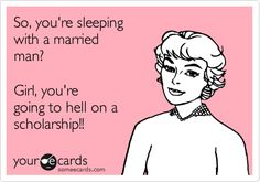 Free and Funny Friendship Ecard: So, you're sleeping with a married man? Girl, you're going to hell on a scholarship! Men Quotes, Funny Quotes, Skank Quotes, Badass Quotes, Life Quotes, Other Woman Quotes, Home Wrecker, Abuse Quotes, Medical Laboratory Science