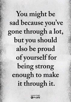 you might be sad because you've gone through a lot, but you should also be proud of yourself for being strong enough to make it through it.