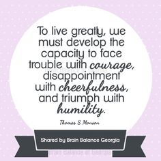 To #live greatly, we must develop the #capacity to #face trouble with #courage, #disappointment with #cheerfulness, and #triumph with #humility. –Thomas S. Monson #motivation #motivationmonday #truth #quote #quoteoftheday #instaquote #wordsofwisdom #PeachtreeCity #Roswell #Suwanee #Atlanta #Georgia #GA #brainbalance #addressthecause