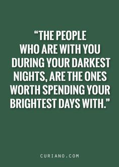 The people who are with you during your darkest nights, are the ones worth spending your brightest days with.
