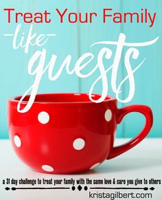Join me for a 31 day journey of treating our family like guests.  Let's treasure our families and put our best efforts there.