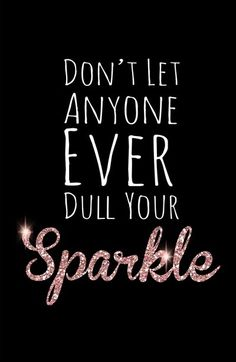Don't let anyone ever dull your sparkle - even when other people are negative and rude and talk behind your back!