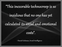 """""""This inexorable technocreep is so insidious that no one has yet calculated its social and emotional costs"""""""