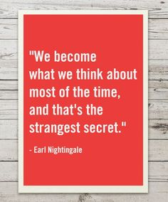 """""""We become what we think about most of the time, and that's the strangest secret."""" Earl Nightingale"""