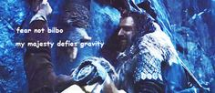 Fear not Bilbo, my majesty defies gravity -Thorin