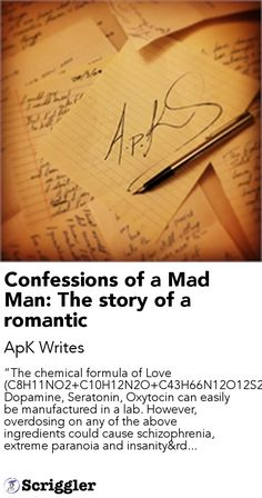 "Confessions of a Mad Man: The story of a romantic by ApK Writes https://scriggler.com/detailPost/story/49357 ""The chemical formula of Love (C8H11NO2 C10H12N2O C43H66N12O12S2) Dopamine, Seratonin, Oxytocin can easily be manufactured in a lab. However, overdosing on any of the above ingredients could cause schizophrenia, extreme paranoia and insanity"