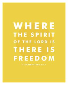 Where the Spirit of the Lord is, there is freedom - 2 Corinthians 3:17.