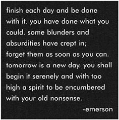 finish each day and be done with it. you have done what you could. some blunders and absurdities have crept in; forget them as soon as you can. tomorrow is a new day. you shall begin it serenely and with too high a spirit to be encumbered with your old nonsense.   - ralph waldo emerson