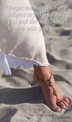 """Forget not that the earth delights to feel your bare feet and the winds long to play with your hair."" #quote Criscara foot jewelry"