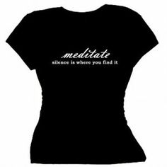Flirty Diva Tees Woman's SoftStyle T-Shirt-Meditate Silence is where you find it-Black-White (Apparel)  http://www.amazon.com/dp/B007ZNOXVW/?tag=classy111-20  B007ZNOXVW