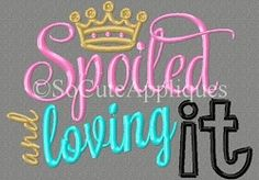 Spoiled and Loving It Applique - 5x7 | What's New | Machine Embroidery Designs | SWAKembroidery.com So Cute Appliques