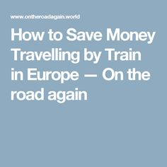 How to Save Money Travelling by Train in Europe  — On the road again