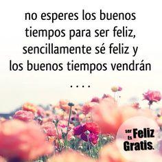 No esperes los buenos tiempos para ser feliz, sencillamente sé feliz y los buenos tiempo vendrán #FelizJueves ;)