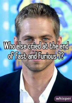 i still do everytime.. Seeing as i grew up on paul walker movies.... ugh