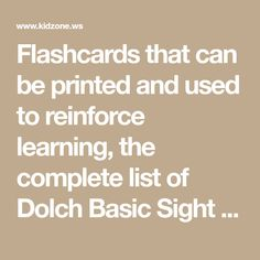 Flashcards that can be printed and used to reinforce learning, the complete list of Dolch Basic Sight Vocabulary words and some activity ideas for using the flashcards.