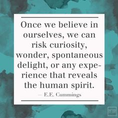 once we believe in ourselves, we can risk curiosity, wonder, spontaneous delight, or any experience that reveals the human spirit . e e cummings The Words, More Than Words, Cool Words, Curiosity Quotes, Favorite Quotes, Best Quotes, Motivational Quotes, Inspirational Quotes, Meaningful Quotes