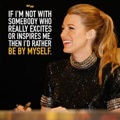 """""""If I'm not with somebody who really excites or inspires me, then I'd rather be by myself."""""""