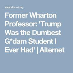 Former Wharton Professor: 'Trump Was the Dumbest G*dam Student I Ever Had' | Alternet