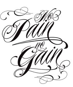 No Pain No Gain...that's what my daddy always tells me!