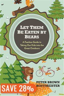 Let Them Be Eaten By Bears: A Fearless Guide To Taking Our Kids Into The Great Outdoors Book by Peter Brown Hoffmeister Based on the author's acclaimed Integrated Outdoor Program, Let Them Be Eaten by Bears is Peter Hoffmeister's inspiring guide to helping kids enjoy nature and appreciate the great outdoors. ... offers an approachable, fun reintroduction to hiking, camping, and all-around exploring that will help parents and kids alike feel empowered and capable.