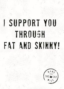 Make That The Cat Wise - i-support-you-trough-fat-and-skinny