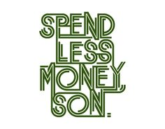 spend less money son quotes....it is all about FAMILY and LOVE...find that partner who will help you be all that you are destined to be.
