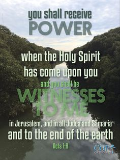 Acts 1:8 But you shall receive power when the Holy Spirit has come upon you; and you shall be witnesses to Me in Jerusalem, and in all Judea and Samaria, and to the end of the earth.