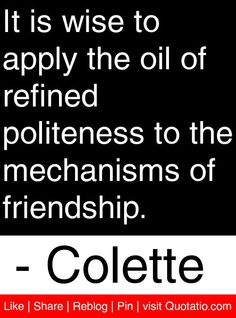 It is wise to apply the oil of refined politeness to the mechanisms of friendship. - Colette #quotes #quotations