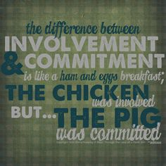 """""""The difference between involvement and commitment is like a ham and eggs breakfast; the chicken was involved but... the pig was committed."""""""