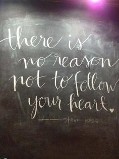 there is no reason NOT to follow your heart