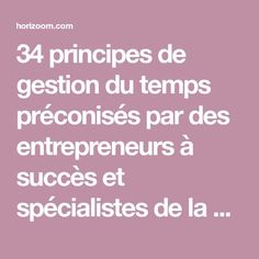 34 principes de gestion du temps préconisés par des entrepreneurs à succès et spécialistes de la gestion du temps.