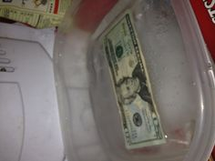 Fun way to give money  Freeze half the container first, then add the bill and a little more water and allow to freeze. After the bill is frozen add more water to fill the container and allow to freeze.  Cold hard cash gift!