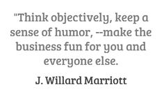 Think objectively, keep a sense of humor,---make the business fun for you and everyone else.  J. Willard Marriott