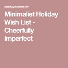 Minimalist Holiday Wish List - Cheerfully Imperfect