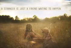 A stranger is just a friend waiting to happen.