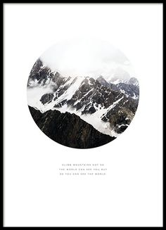 A nice poster with a photograph of mountains and snow as well as a nice text with a message: 'Climb mountains not so the world can see you, but so you can see the world'. www.desenio.com