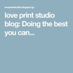 love print studio blog: Doing the best you can...