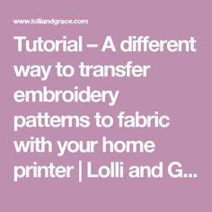 Tutorial – A different way to transfer embroidery patterns to fabric with your home printer | Lolli and Grace