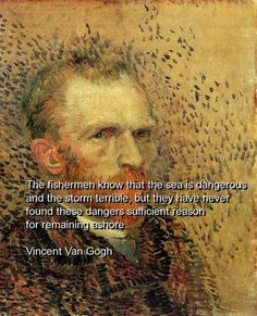 The fishermen know that the sea is dangerous and the storm terrible, but they have never found these dangers sufficient reason for remaining ashore - Vincent van Gogh