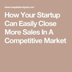How Your Startup Can Easily Close More Sales In A Competitive Market